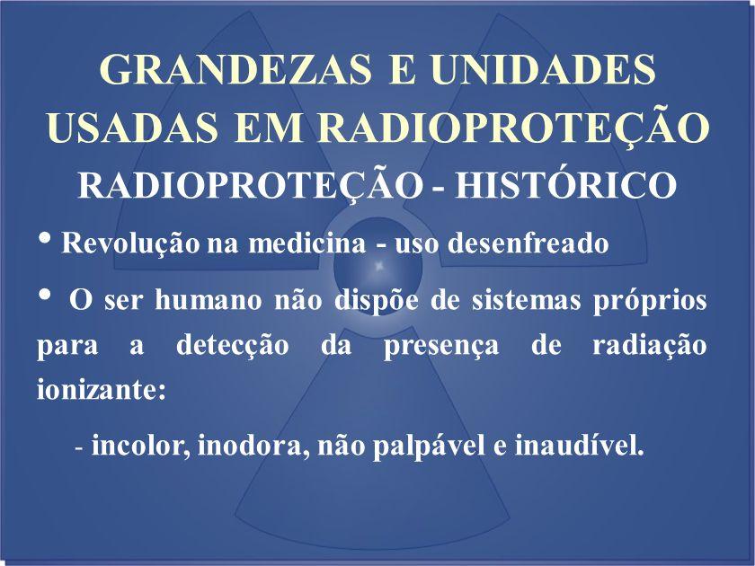 GRANDEZAS E UNIDADES USADAS EM RADIOPROTEÇÃO RADIOPROTEÇÃO - HISTÓRICO
