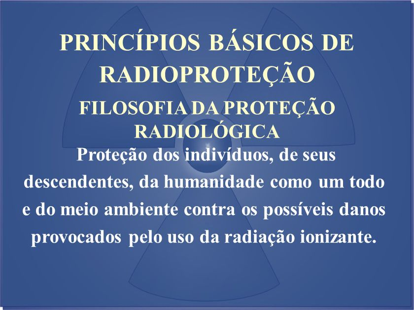 PRINCÍPIOS BÁSICOS DE RADIOPROTEÇÃO FILOSOFIA DA PROTEÇÃO RADIOLÓGICA