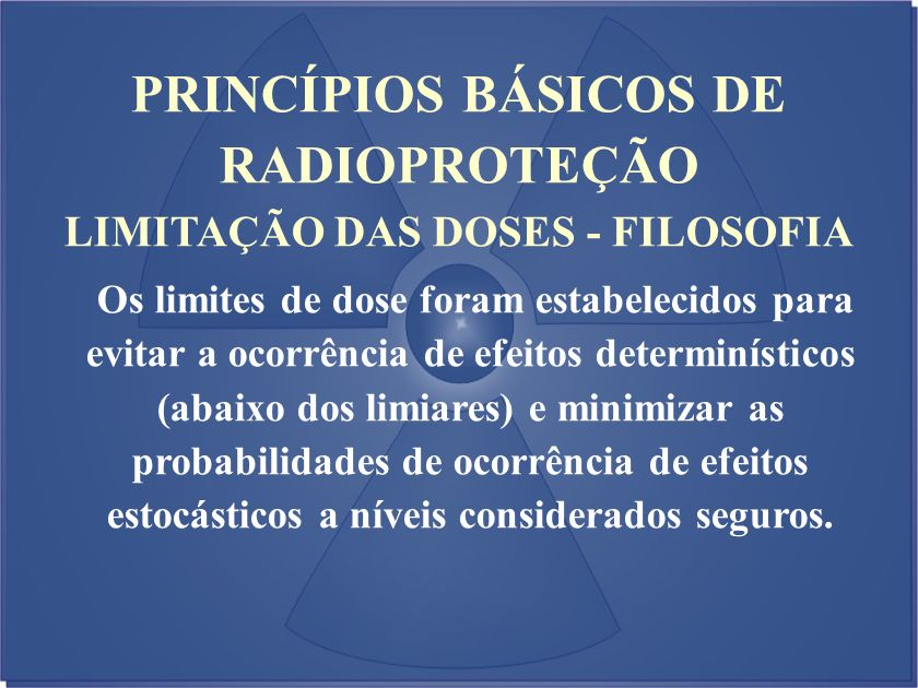 PRINCÍPIOS BÁSICOS DE RADIOPROTEÇÃO LIMITAÇÃO DAS DOSES - FILOSOFIA