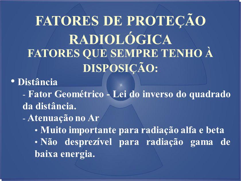 FATORES DE PROTEÇÃO RADIOLÓGICA FATORES QUE SEMPRE TENHO À DISPOSIÇÃO: