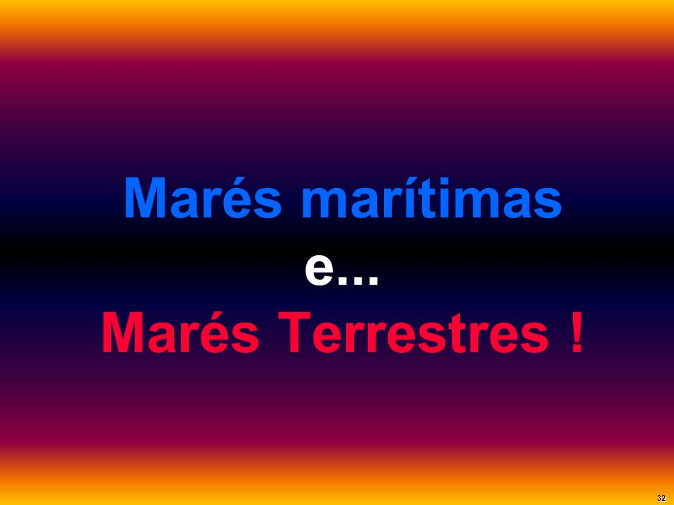 Marés marítimas e... Marés Terrestres !