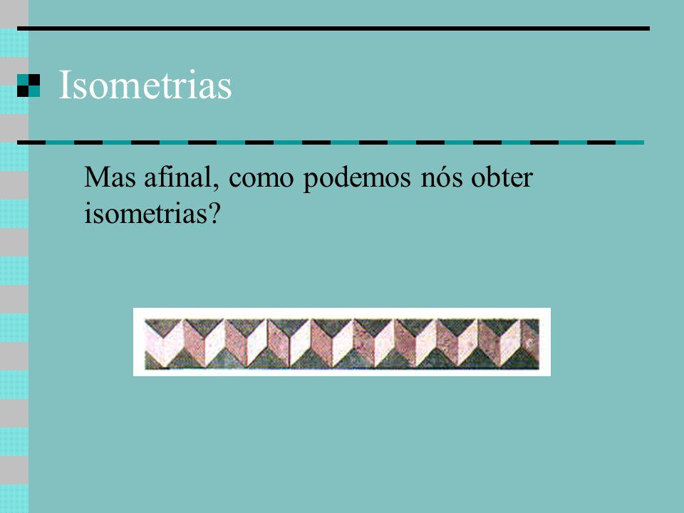 Isometrias Mas afinal, como podemos nós obter isometrias