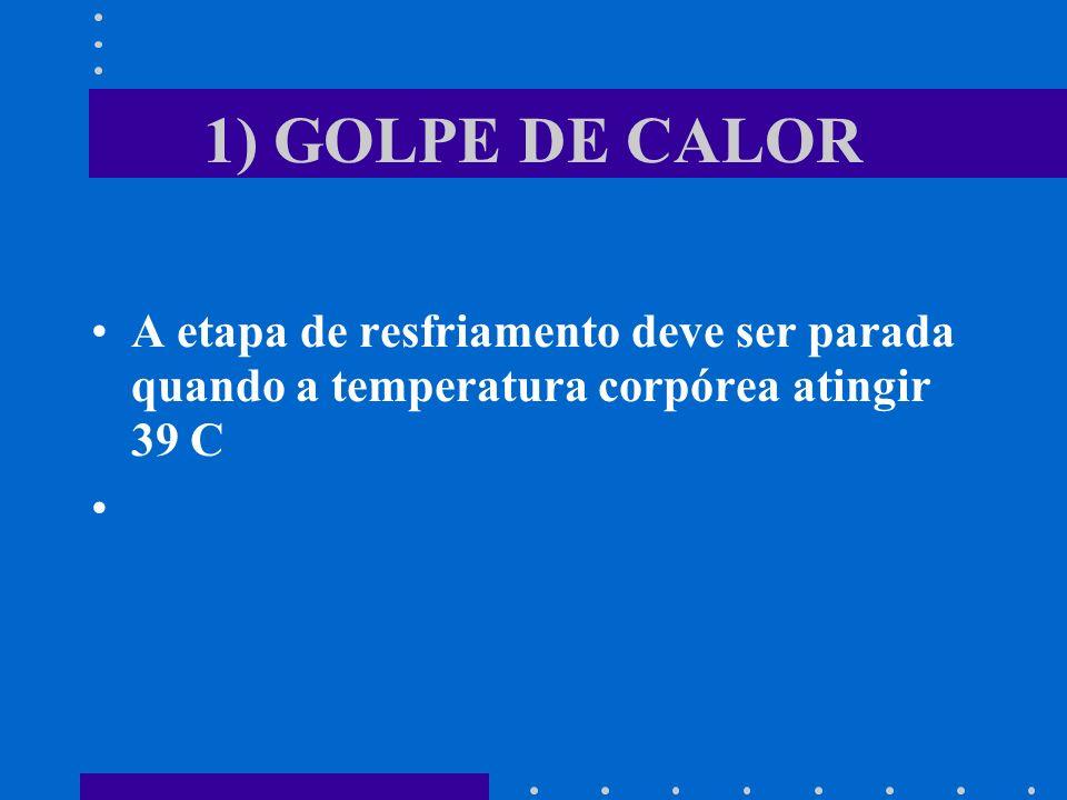 1) GOLPE DE CALOR A etapa de resfriamento deve ser parada quando a temperatura corpórea atingir 39 C.