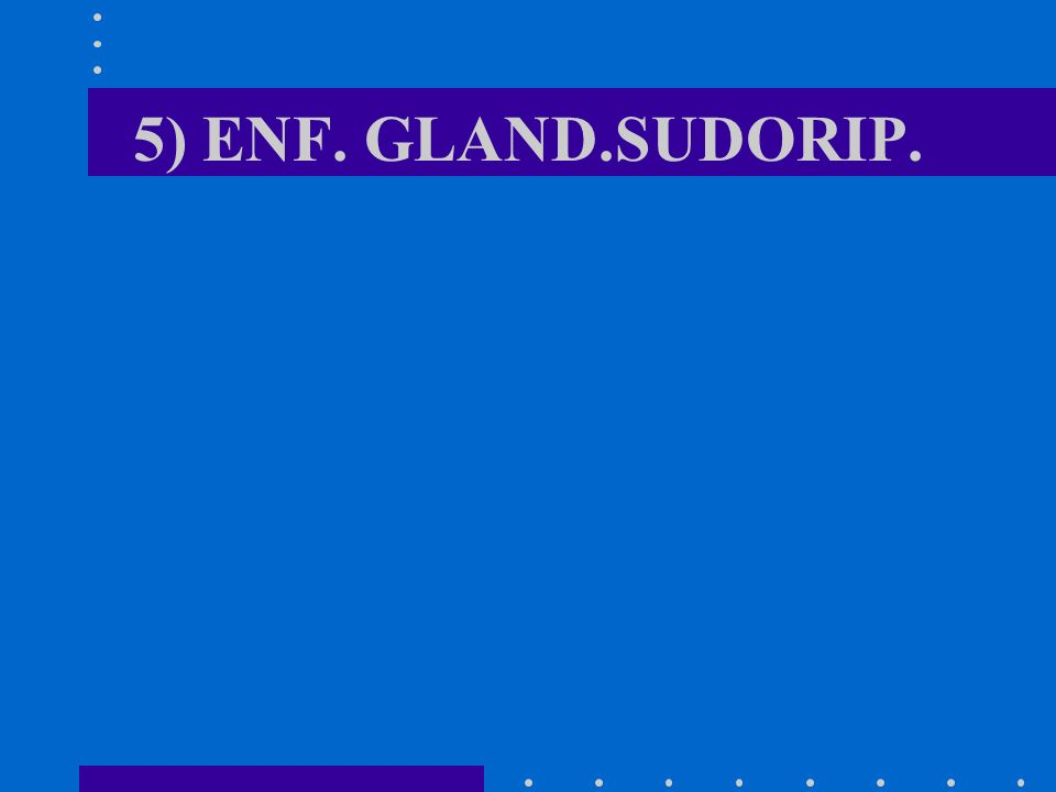 5) ENF. GLAND.SUDORIP.