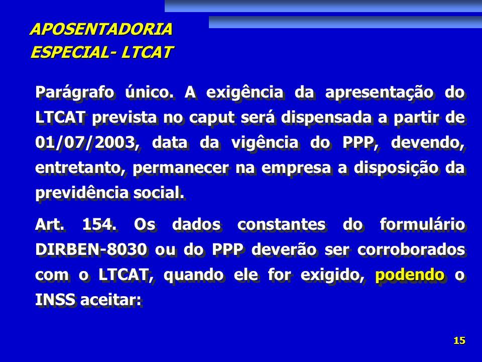 Parágrafo único. A exigência da apresentação do LTCAT prevista no caput será dispensada a partir de 01/07/2003, data da vigência do PPP, devendo, entretanto, permanecer na empresa a disposição da previdência social.