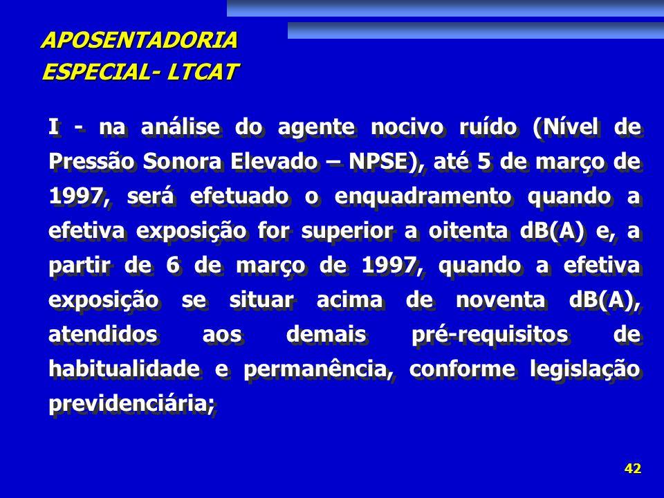 I - na análise do agente nocivo ruído (Nível de Pressão Sonora Elevado – NPSE), até 5 de março de 1997, será efetuado o enquadramento quando a efetiva exposição for superior a oitenta dB(A) e, a partir de 6 de março de 1997, quando a efetiva exposição se situar acima de noventa dB(A), atendidos aos demais pré-requisitos de habitualidade e permanência, conforme legislação previdenciária;