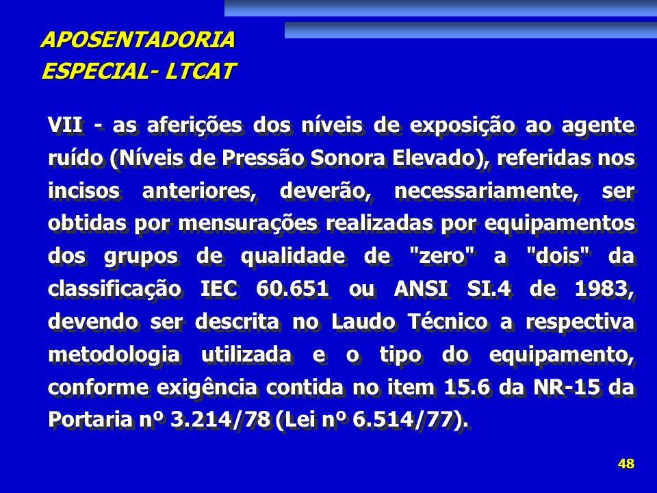 VII - as aferições dos níveis de exposição ao agente ruído (Níveis de Pressão Sonora Elevado), referidas nos incisos anteriores, deverão, necessariamente, ser obtidas por mensurações realizadas por equipamentos dos grupos de qualidade de zero a dois da classificação IEC 60.651 ou ANSI SI.4 de 1983, devendo ser descrita no Laudo Técnico a respectiva metodologia utilizada e o tipo do equipamento, conforme exigência contida no item 15.6 da NR-15 da Portaria nº 3.214/78 (Lei nº 6.514/77).