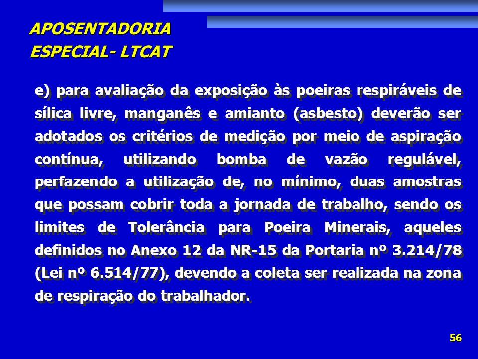 e) para avaliação da exposição às poeiras respiráveis de sílica livre, manganês e amianto (asbesto) deverão ser adotados os critérios de medição por meio de aspiração contínua, utilizando bomba de vazão regulável, perfazendo a utilização de, no mínimo, duas amostras que possam cobrir toda a jornada de trabalho, sendo os limites de Tolerância para Poeira Minerais, aqueles definidos no Anexo 12 da NR-15 da Portaria nº 3.214/78 (Lei nº 6.514/77), devendo a coleta ser realizada na zona de respiração do trabalhador.