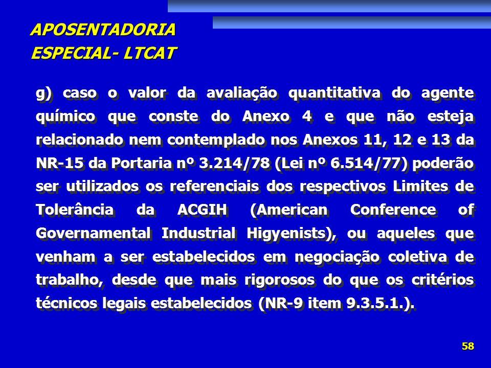 g) caso o valor da avaliação quantitativa do agente químico que conste do Anexo 4 e que não esteja relacionado nem contemplado nos Anexos 11, 12 e 13 da NR-15 da Portaria nº 3.214/78 (Lei nº 6.514/77) poderão ser utilizados os referenciais dos respectivos Limites de Tolerância da ACGIH (American Conference of Governamental Industrial Higyenists), ou aqueles que venham a ser estabelecidos em negociação coletiva de trabalho, desde que mais rigorosos do que os critérios técnicos legais estabelecidos (NR-9 item 9.3.5.1.).