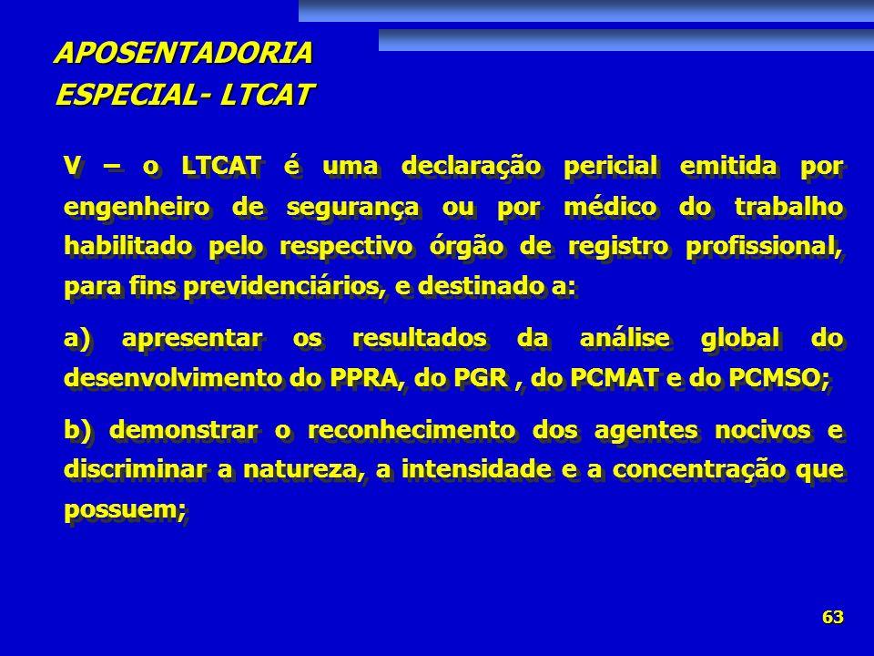 V – o LTCAT é uma declaração pericial emitida por engenheiro de segurança ou por médico do trabalho habilitado pelo respectivo órgão de registro profissional, para fins previdenciários, e destinado a: