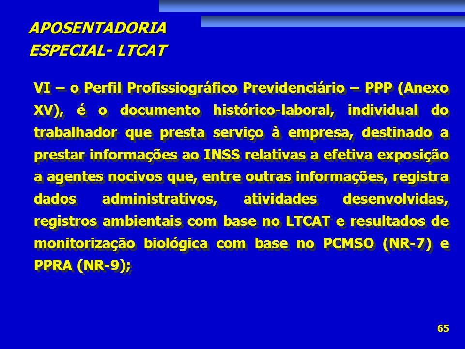 VI – o Perfil Profissiográfico Previdenciário – PPP (Anexo XV), é o documento histórico-laboral, individual do trabalhador que presta serviço à empresa, destinado a prestar informações ao INSS relativas a efetiva exposição a agentes nocivos que, entre outras informações, registra dados administrativos, atividades desenvolvidas, registros ambientais com base no LTCAT e resultados de monitorização biológica com base no PCMSO (NR-7) e PPRA (NR-9);