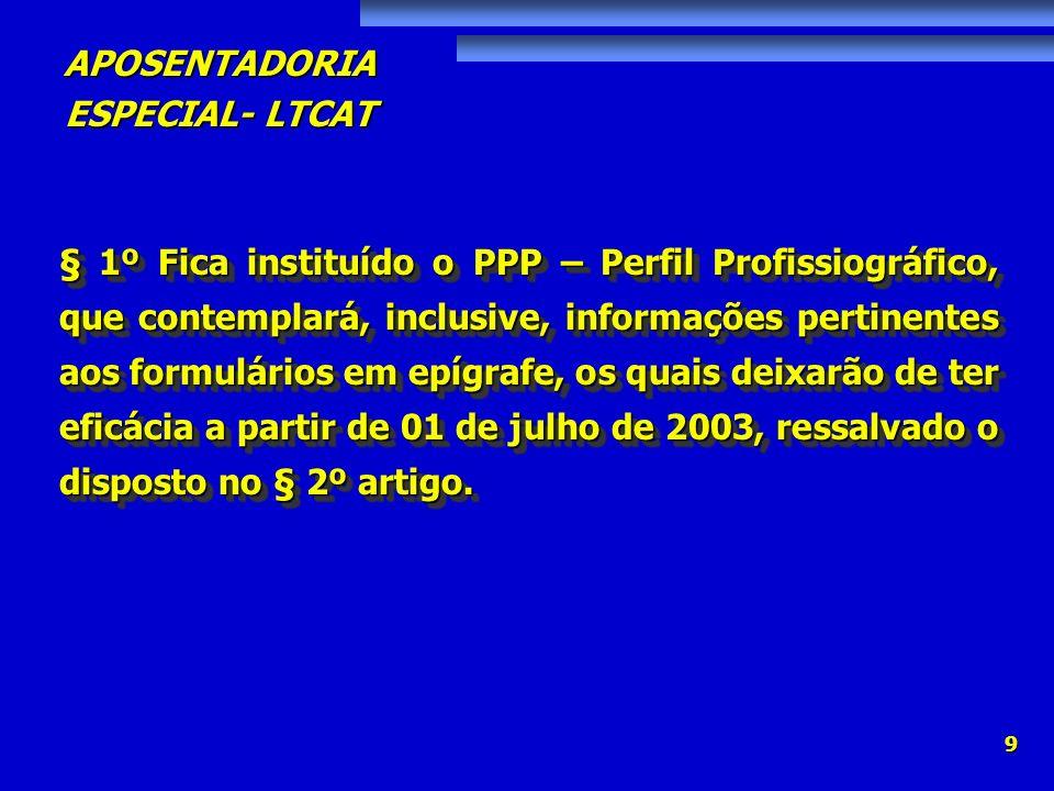 § 1º Fica instituído o PPP – Perfil Profissiográfico, que contemplará, inclusive, informações pertinentes aos formulários em epígrafe, os quais deixarão de ter eficácia a partir de 01 de julho de 2003, ressalvado o disposto no § 2º artigo.