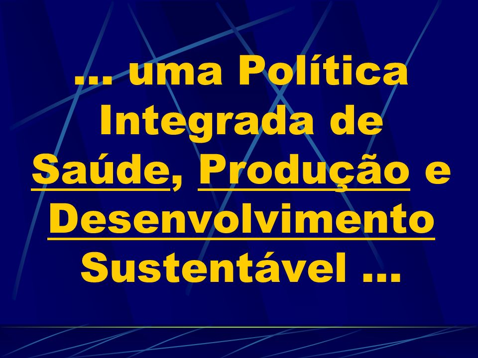 ... uma Política Integrada de Saúde, Produção e Desenvolvimento Sustentável ...
