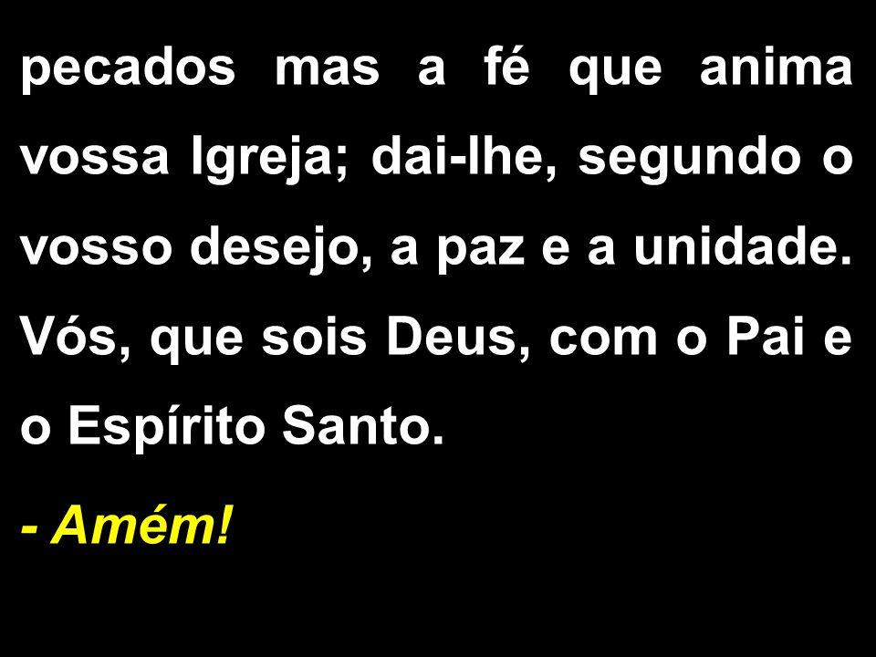 pecados mas a fé que anima vossa Igreja; dai-lhe, segundo o vosso desejo, a paz e a unidade. Vós, que sois Deus, com o Pai e o Espírito Santo.