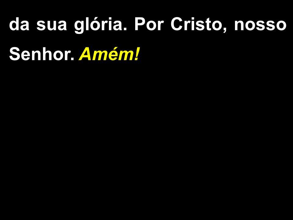 da sua glória. Por Cristo, nosso Senhor. Amém!
