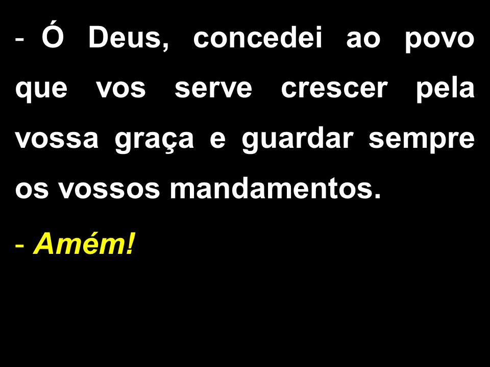 Ó Deus, concedei ao povo que vos serve crescer pela vossa graça e guardar sempre os vossos mandamentos.
