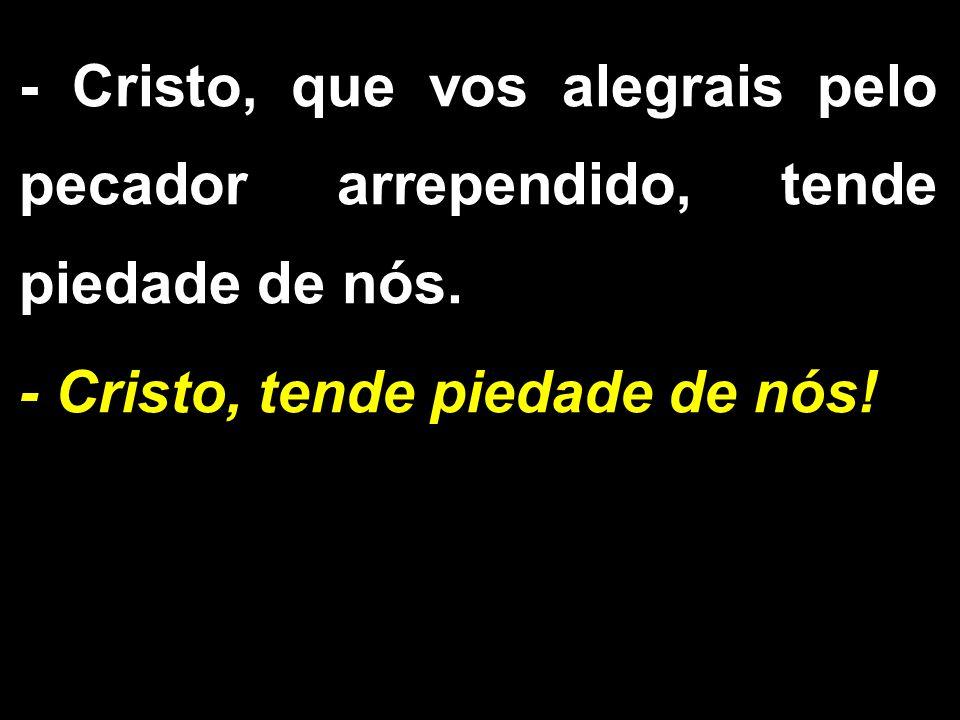 - Cristo, que vos alegrais pelo pecador arrependido, tende piedade de nós.