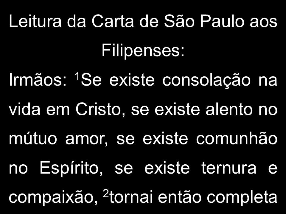 Leitura da Carta de São Paulo aos Filipenses: Irmãos: 1Se existe consolação na vida em Cristo, se existe alento no mútuo amor, se existe comunhão no Espírito, se existe ternura e compaixão, 2tornai então completa