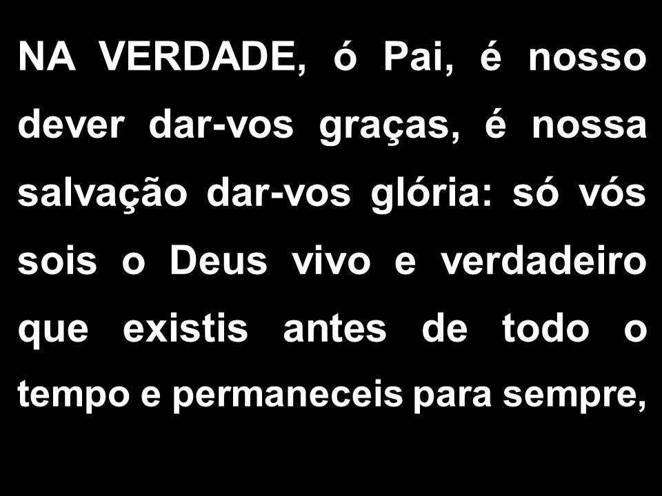 NA VERDADE, ó Pai, é nosso dever dar-vos graças, é nossa salvação dar-vos glória: só vós sois o Deus vivo e verdadeiro que existis antes de todo o tempo e permaneceis para sempre,