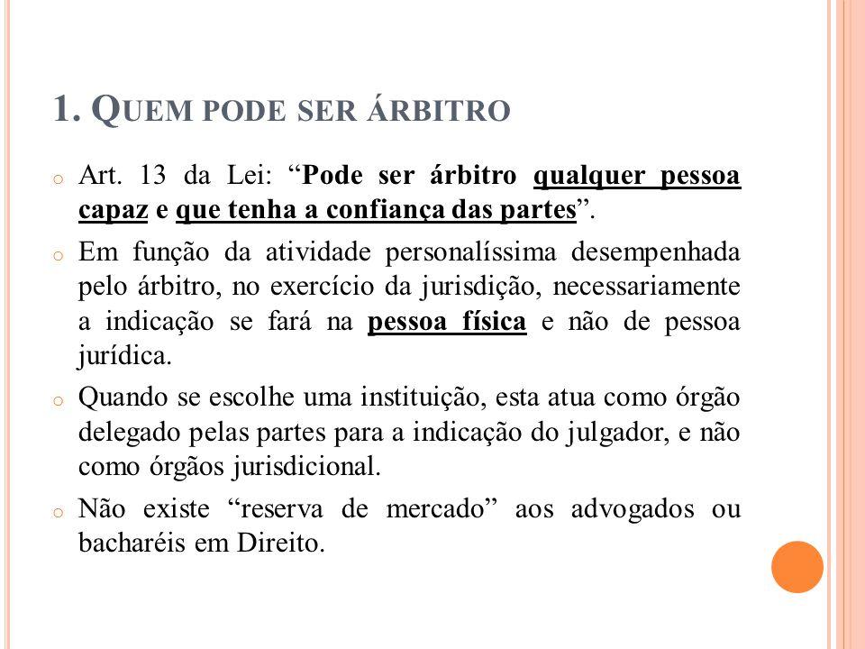 1. Quem pode ser árbitro Art. 13 da Lei: Pode ser árbitro qualquer pessoa capaz e que tenha a confiança das partes .