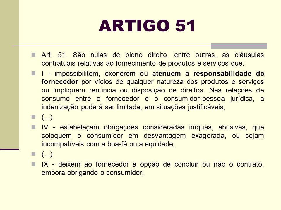 ARTIGO 51 Art. 51. São nulas de pleno direito, entre outras, as cláusulas contratuais relativas ao fornecimento de produtos e serviços que: