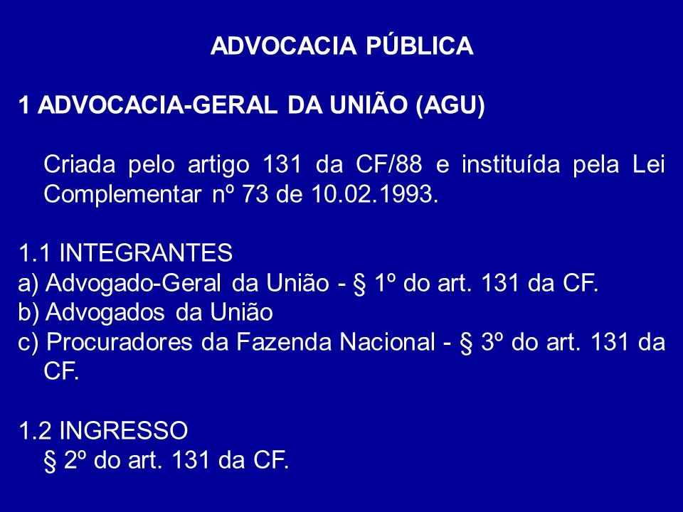 ADVOCACIA PÚBLICA 1 ADVOCACIA-GERAL DA UNIÃO (AGU) Criada pelo artigo 131 da CF/88 e instituída pela Lei Complementar nº 73 de 10.02.1993.