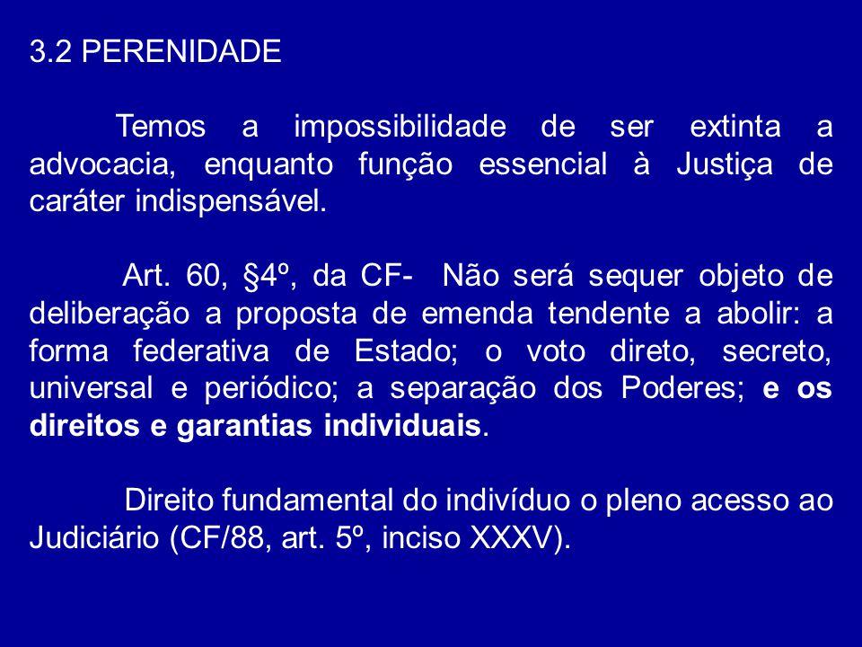 3.2 PERENIDADE Temos a impossibilidade de ser extinta a advocacia, enquanto função essencial à Justiça de caráter indispensável.