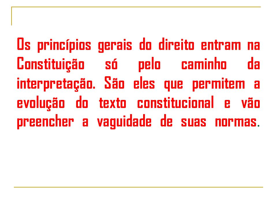Os princípios gerais do direito entram na Constituição só pelo caminho da interpretação.