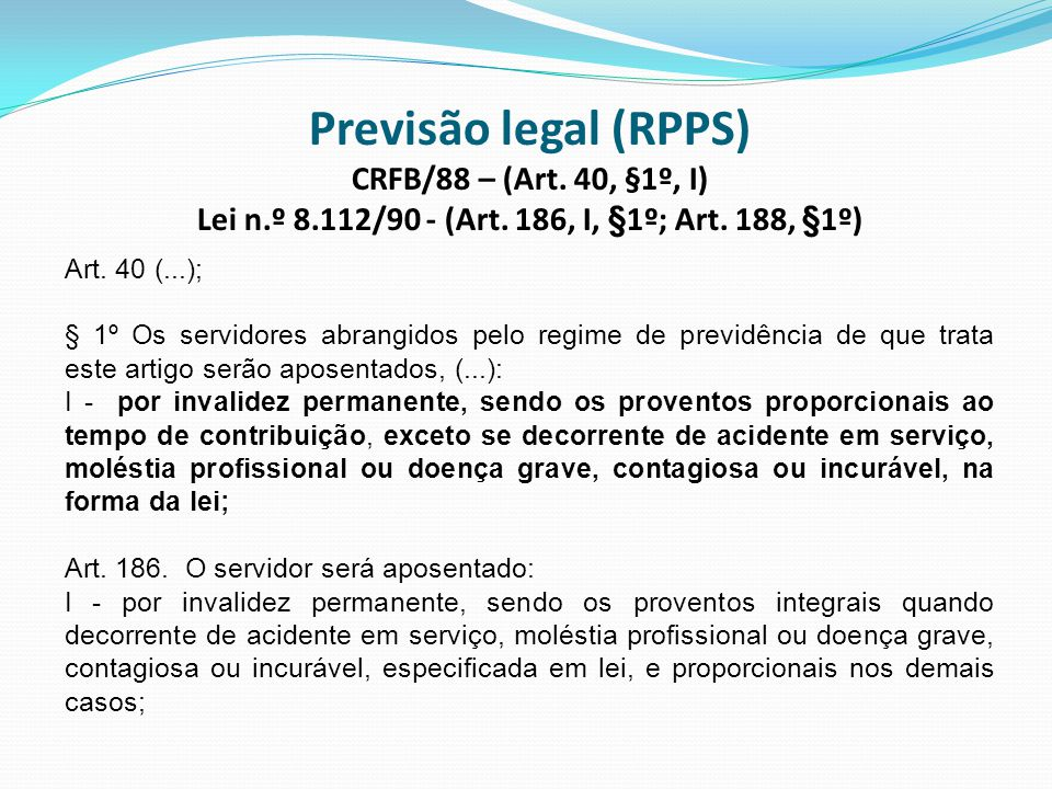 Previsão legal (RPPS) CRFB/88 – (Art. 40, §1º, I) Lei n. º 8