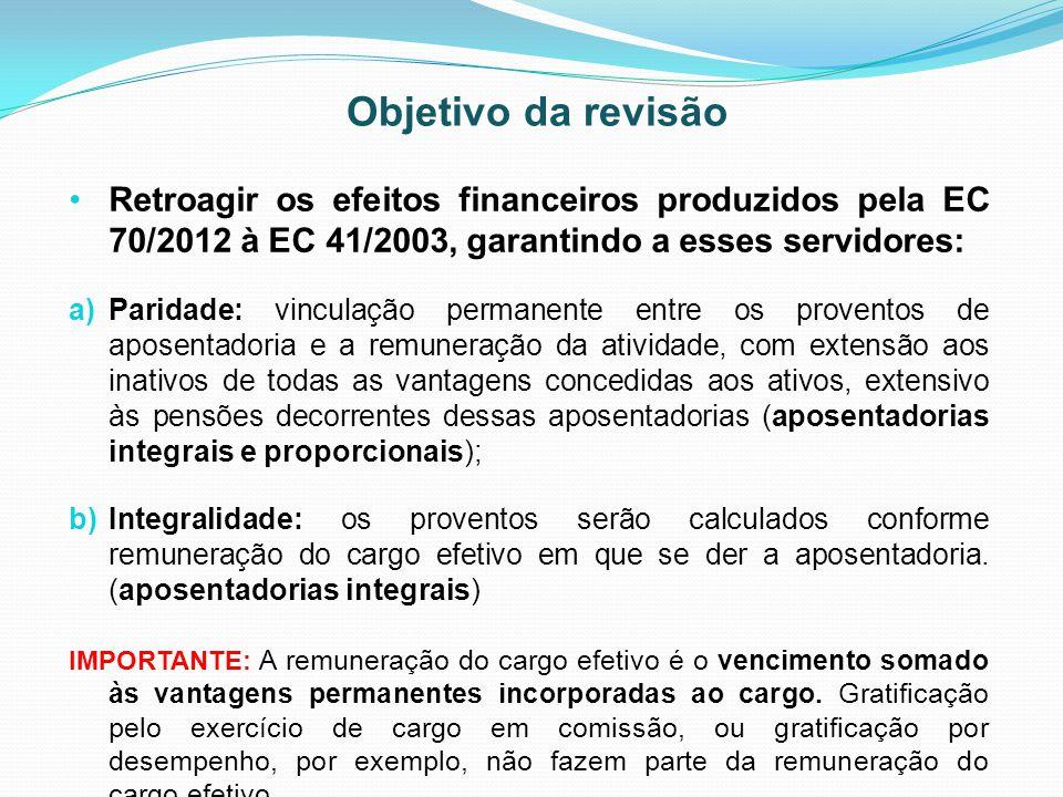 Objetivo da revisão Retroagir os efeitos financeiros produzidos pela EC 70/2012 à EC 41/2003, garantindo a esses servidores: