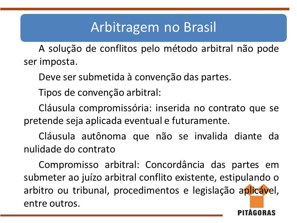 Arbitragem no Brasil A solução de conflitos pelo método arbitral não pode ser imposta. Deve ser submetida à convenção das partes.
