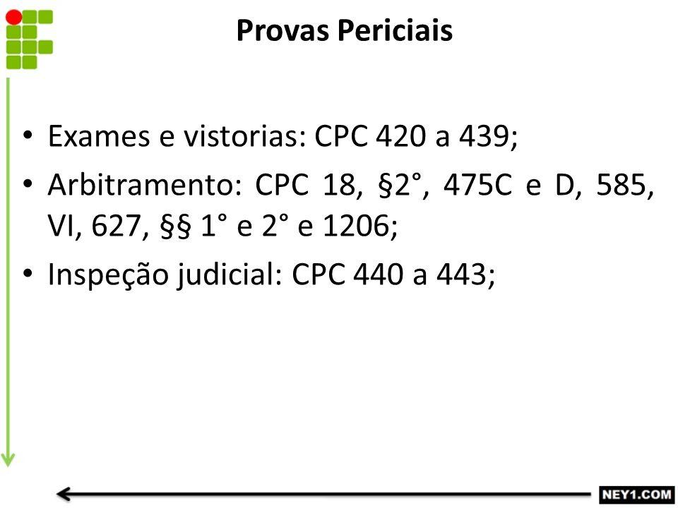 Provas Periciais Exames e vistorias: CPC 420 a 439; Arbitramento: CPC 18, §2°, 475C e D, 585, VI, 627, §§ 1° e 2° e 1206;