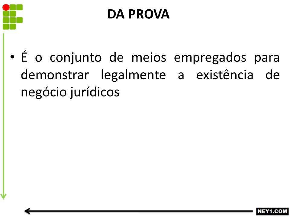 DA PROVA É o conjunto de meios empregados para demonstrar legalmente a existência de negócio jurídicos.