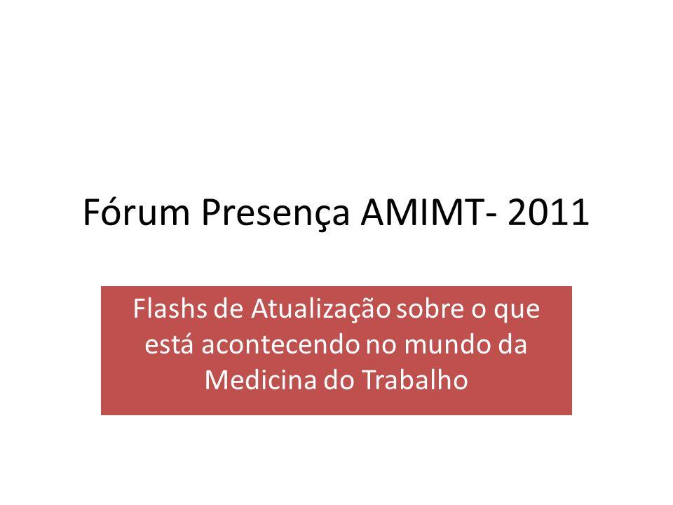 Fórum Presença AMIMT- 2011Flashs de Atualização sobre o que está acontecendo no mundo da Medicina do Trabalho.