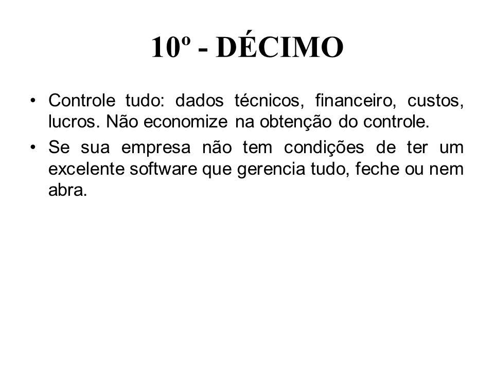 10º - DÉCIMO Controle tudo: dados técnicos, financeiro, custos, lucros. Não economize na obtenção do controle.