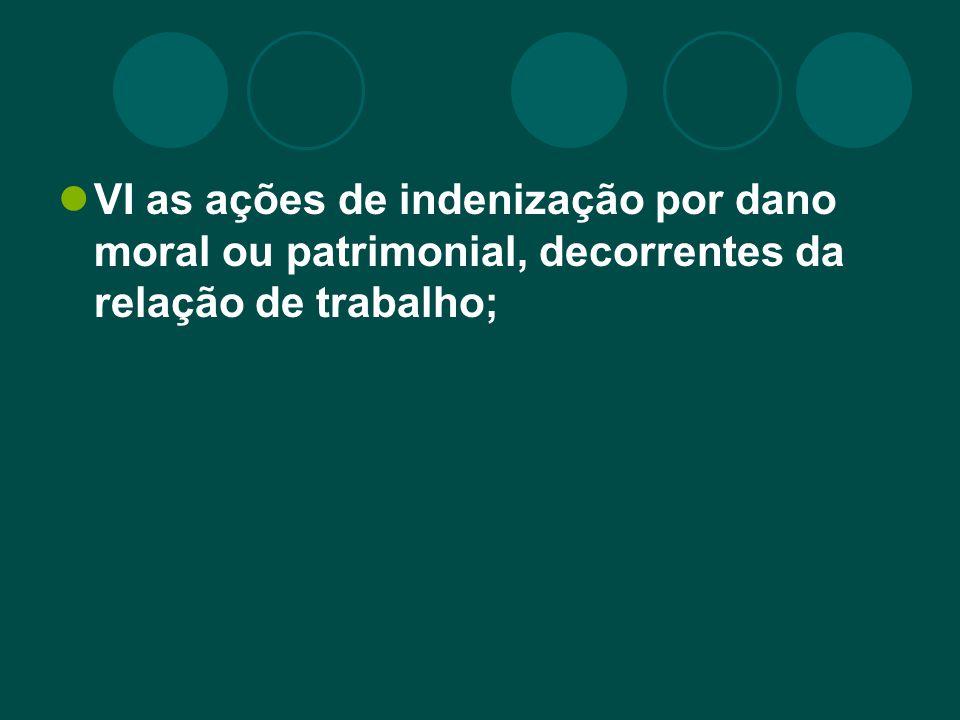 VI as ações de indenização por dano moral ou patrimonial, decorrentes da relação de trabalho;