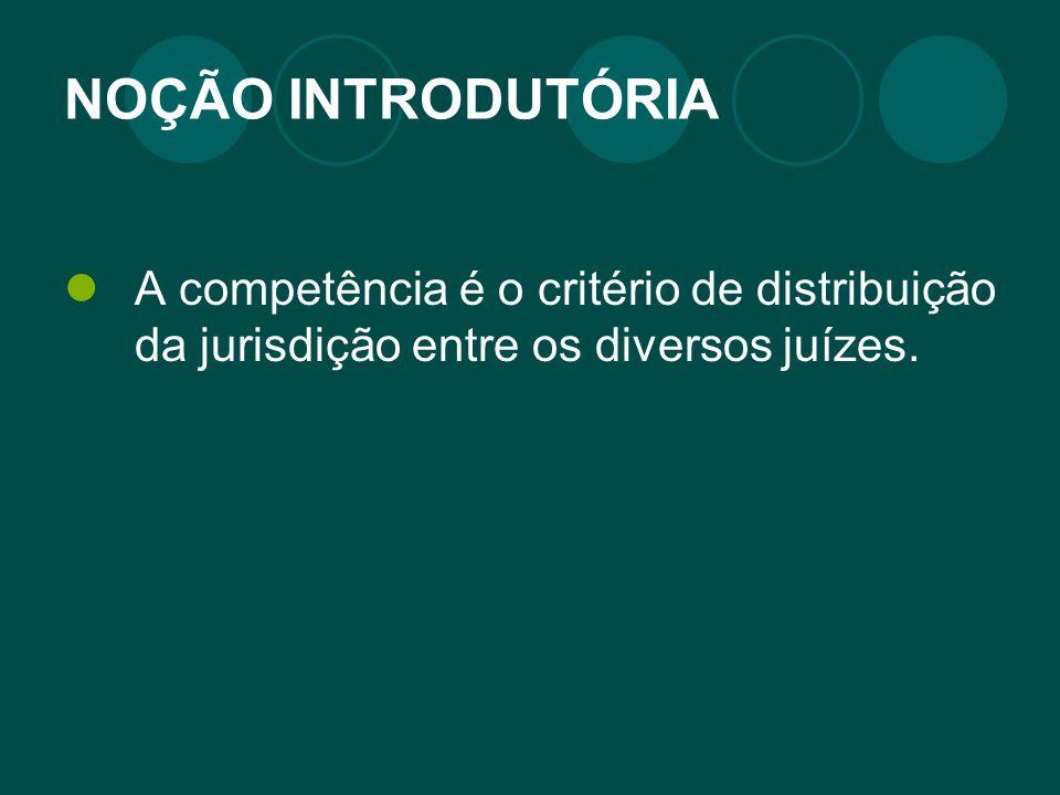 NOÇÃO INTRODUTÓRIA A competência é o critério de distribuição da jurisdição entre os diversos juízes.
