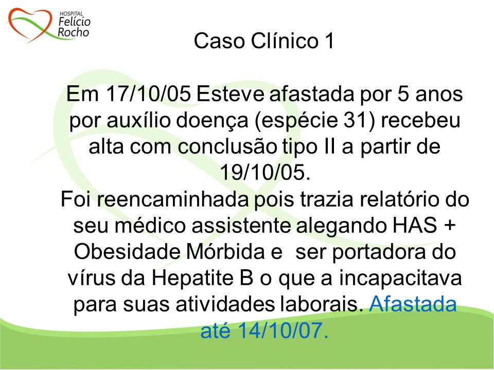 Caso Clínico 1 Em 17/10/05 Esteve afastada por 5 anos por auxílio doença (espécie 31) recebeu alta com conclusão tipo II a partir de 19/10/05.