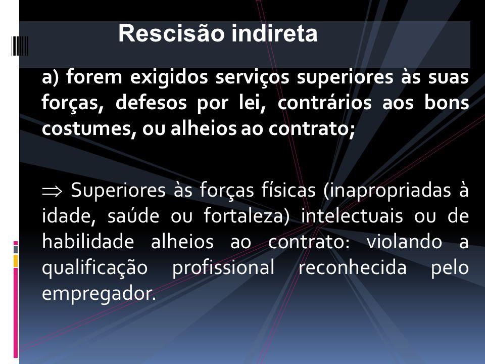Rescisão indireta a) forem exigidos serviços superiores às suas forças, defesos por lei, contrários aos bons costumes, ou alheios ao contrato;