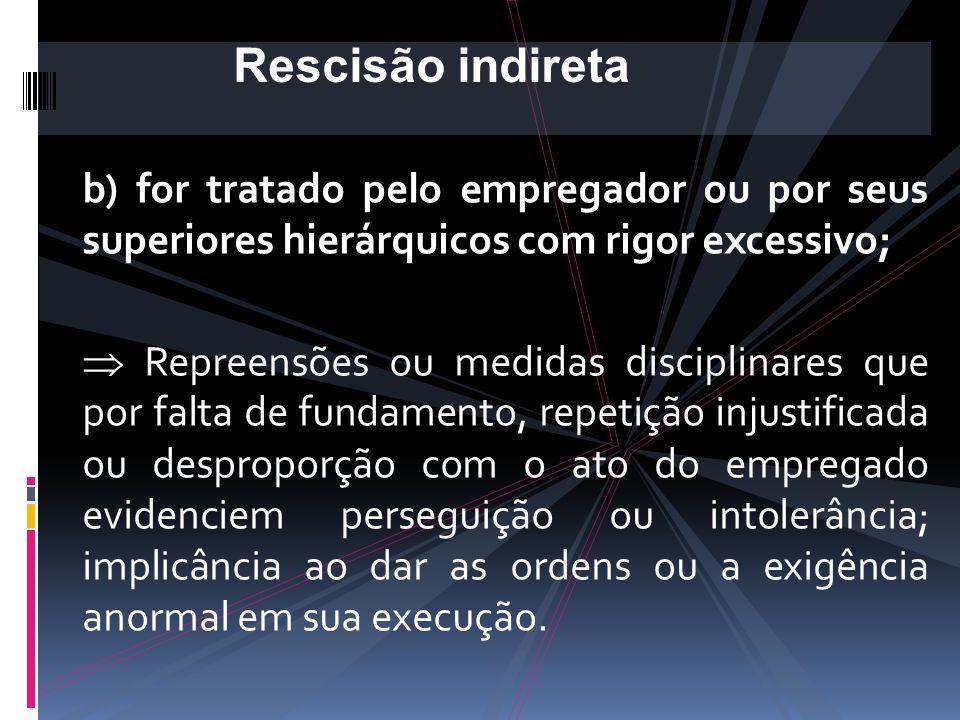 Rescisão indireta b) for tratado pelo empregador ou por seus superiores hierárquicos com rigor excessivo;