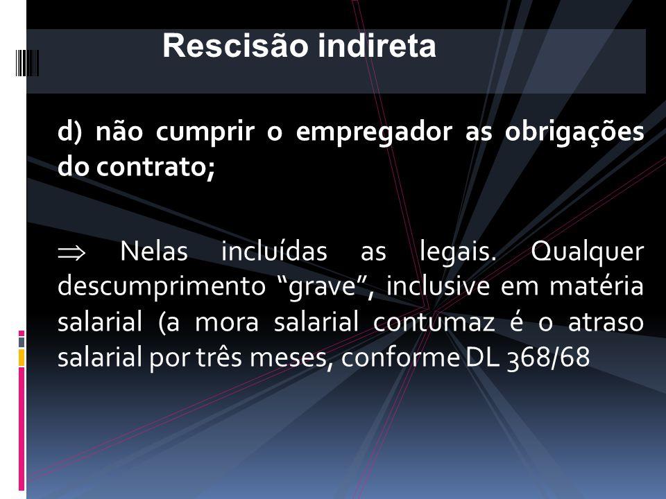 Rescisão indireta d) não cumprir o empregador as obrigações do contrato;