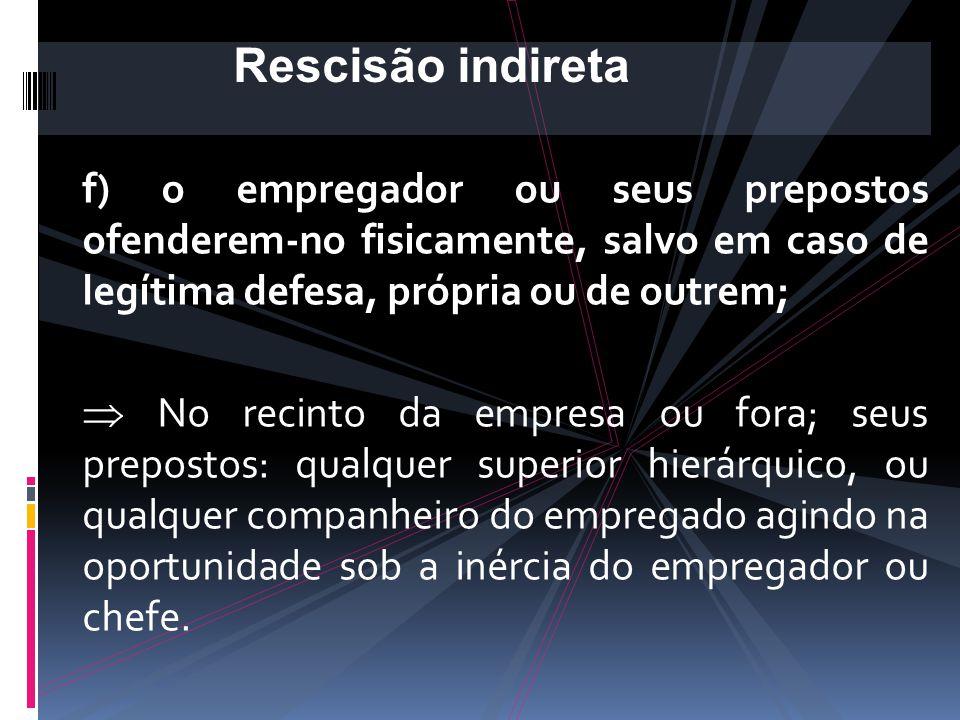 Rescisão indireta f) o empregador ou seus prepostos ofenderem-no fisicamente, salvo em caso de legítima defesa, própria ou de outrem;