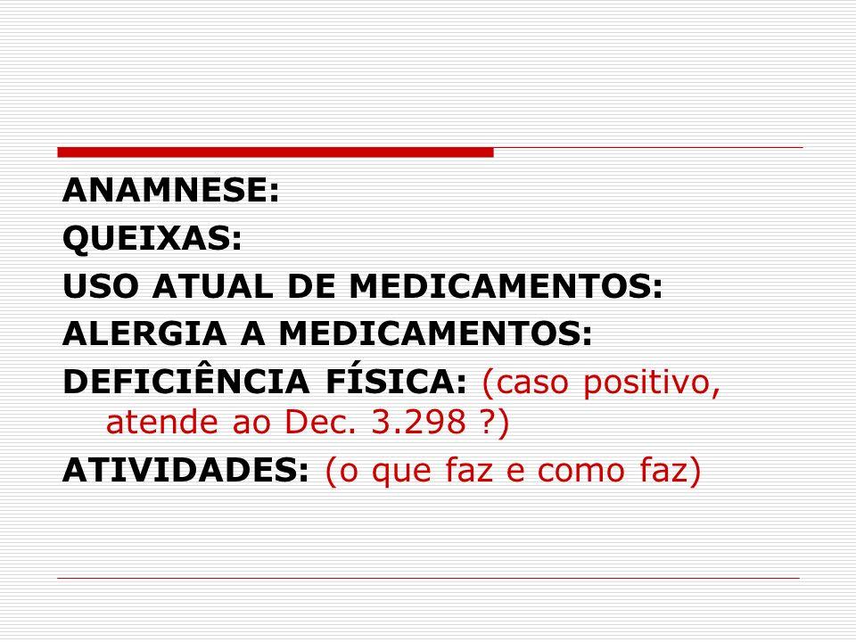 ANAMNESE: QUEIXAS: USO ATUAL DE MEDICAMENTOS: ALERGIA A MEDICAMENTOS: DEFICIÊNCIA FÍSICA: (caso positivo, atende ao Dec. 3.298 )