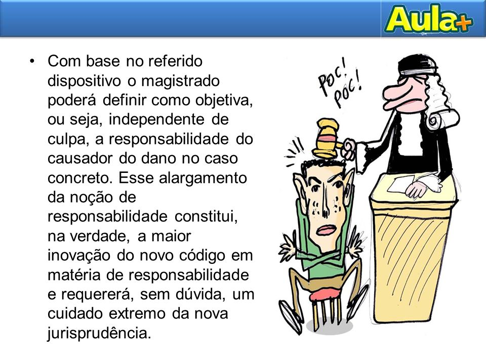Com base no referido dispositivo o magistrado poderá definir como objetiva, ou seja, independente de culpa, a responsabilidade do causador do dano no caso concreto.