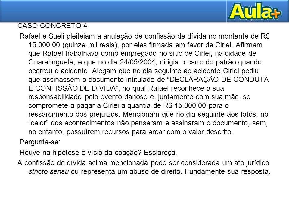 CASO CONCRETO 4 Rafael e Sueli pleiteiam a anulação de confissão de dívida no montante de R$ 15.000,00 (quinze mil reais), por eles firmada em favor de Cirlei.