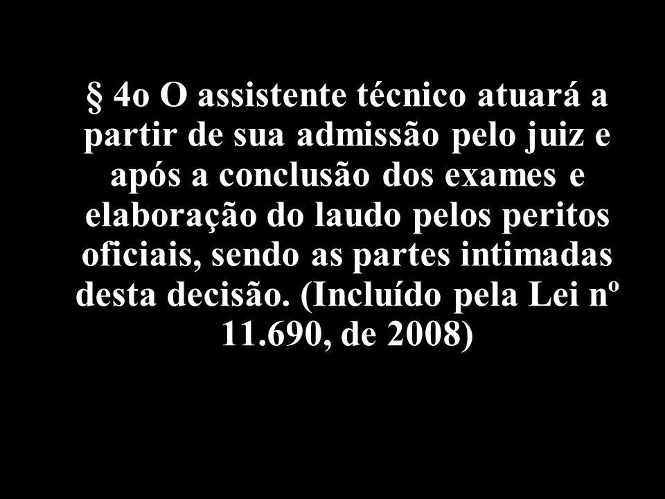 § 4o O assistente técnico atuará a partir de sua admissão pelo juiz e após a conclusão dos exames e elaboração do laudo pelos peritos oficiais, sendo as partes intimadas desta decisão.