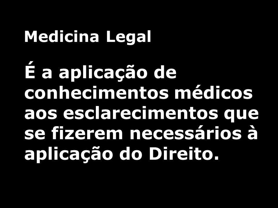 Medicina Legal É a aplicação de conhecimentos médicos aos esclarecimentos que se fizerem necessários à aplicação do Direito.