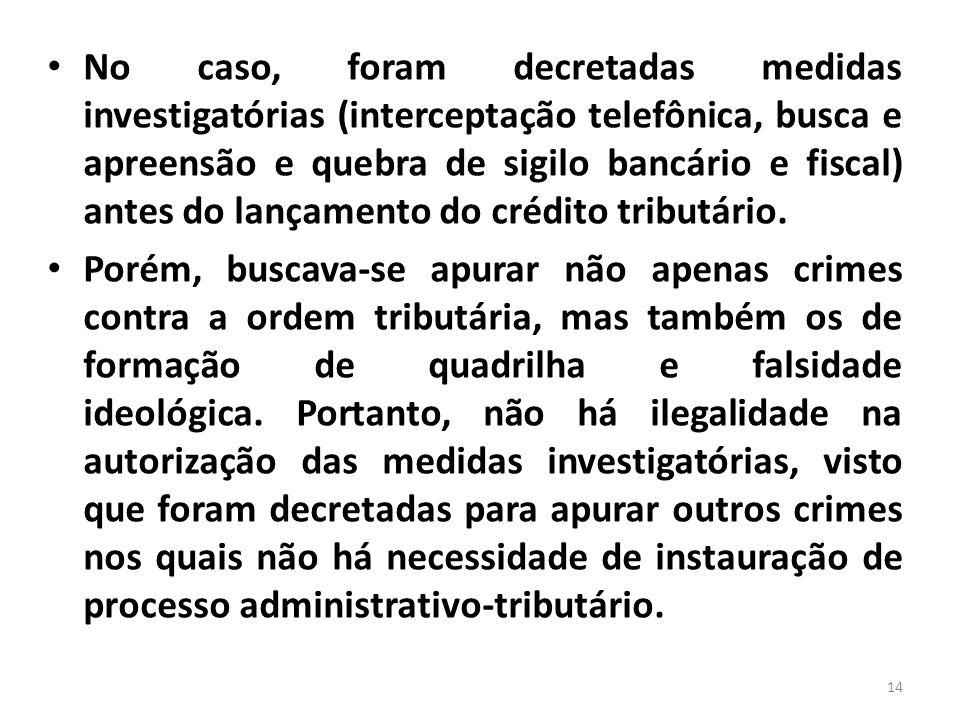 No caso, foram decretadas medidas investigatórias (interceptação telefônica, busca e apreensão e quebra de sigilo bancário e fiscal) antes do lançamento do crédito tributário.