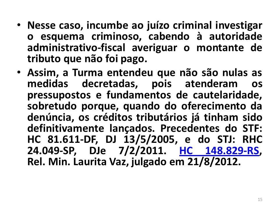 Nesse caso, incumbe ao juízo criminal investigar o esquema criminoso, cabendo à autoridade administrativo-fiscal averiguar o montante de tributo que não foi pago.
