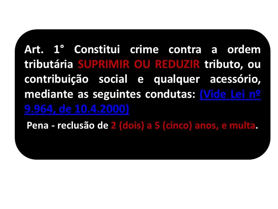 Art. 1° Constitui crime contra a ordem tributária SUPRIMIR OU REDUZIR tributo, ou contribuição social e qualquer acessório, mediante as seguintes condutas: (Vide Lei nº 9.964, de 10.4.2000)